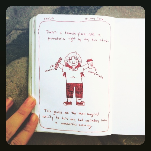 "Photograph of a sketchbook page. The page shows a simple drawing of a young white woman holding churros and a to-go cup. The text reads: ""There's a tamale place and a panaderia right by my bus stop. This grants me the near-magical ability to turn any bad workday into a wonderful evening."""