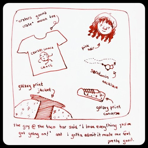 "Simple drawing in red ink:  ""craters gonna crate"" moon tee, galaxy-print jacket, galaxy print converse, serotonin necklace, pink hair.  Caption:  ""The guy at the taco bar said, 'I love everything you've got going on!' and I gotta admit it made me feel really good."""